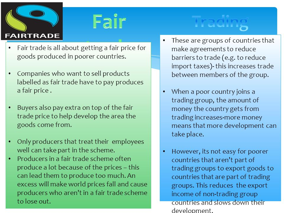 Fair trade is all about getting a fair price for goods produced in poorer countries. Companies who want to sell products labelled as fair trade have t