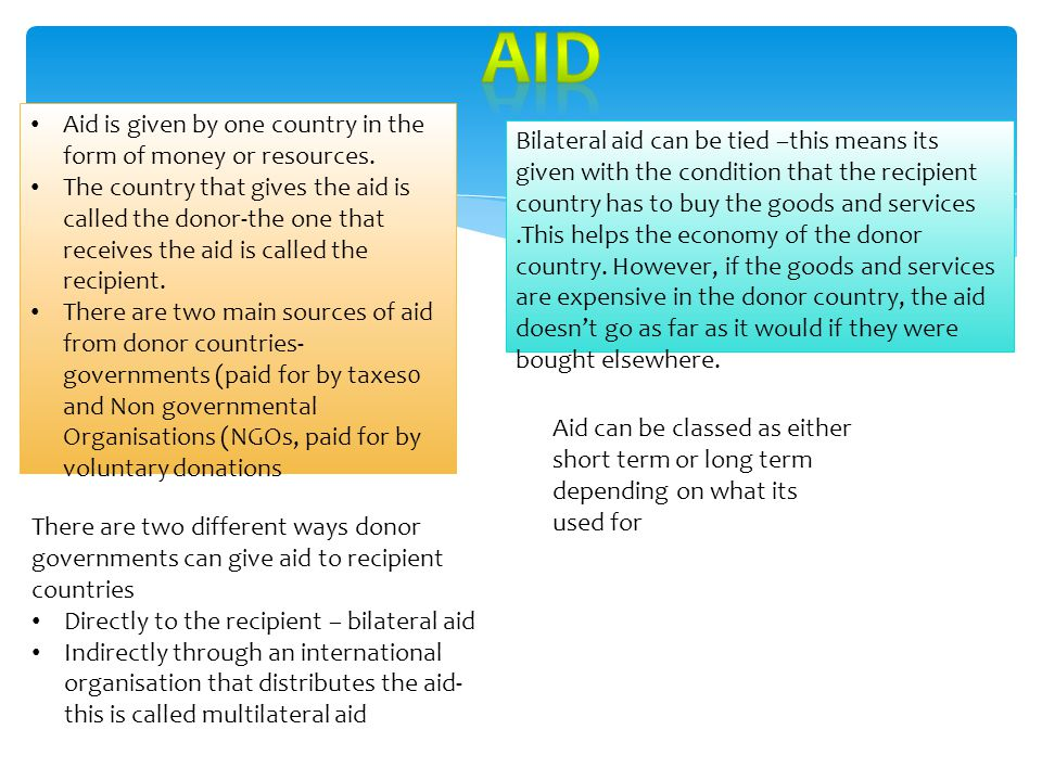 Aid is given by one country in the form of money or resources. The country that gives the aid is called the donor-the one that receives the aid is cal