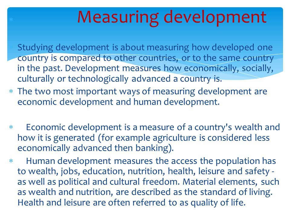  Measuring development  Studying development is about measuring how developed one country is compared to other countries, or to the same country in