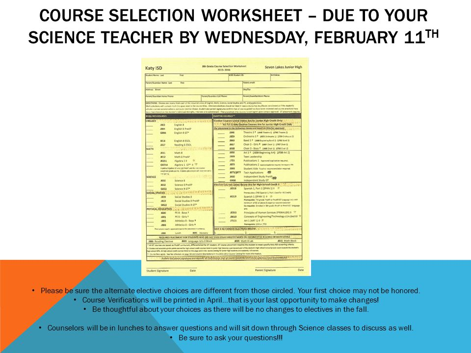 COURSE SELECTION WORKSHEET – DUE TO YOUR SCIENCE TEACHER BY WEDNESDAY, FEBRUARY 11 TH Please be sure the alternate elective choices are different from