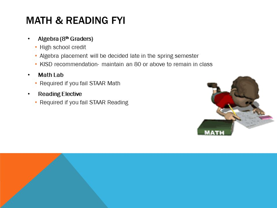 MATH & READING FYI Algebra (8 th Graders) High school credit Algebra placement will be decided late in the spring semester KISD recommendation- mainta
