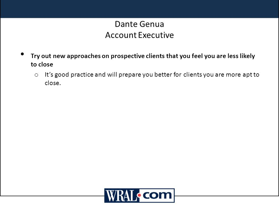 Dante Genua Account Executive Try out new approaches on prospective clients that you feel you are less likely to close o It's good practice and will p