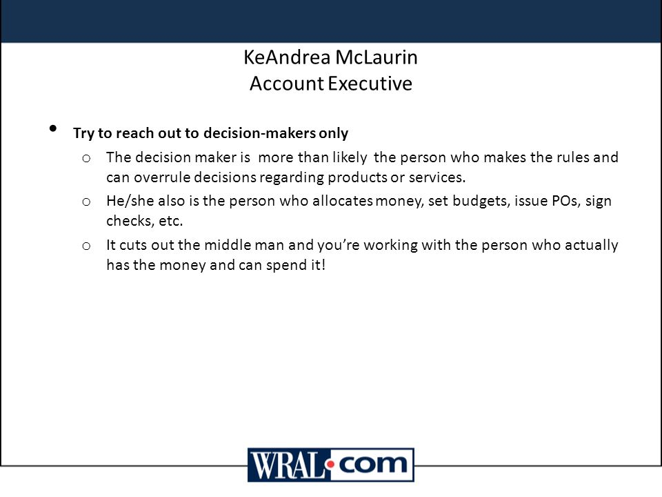 KeAndrea McLaurin Account Executive Try to reach out to decision-makers only o The decision maker is more than likely the person who makes the rules and can overrule decisions regarding products or services.