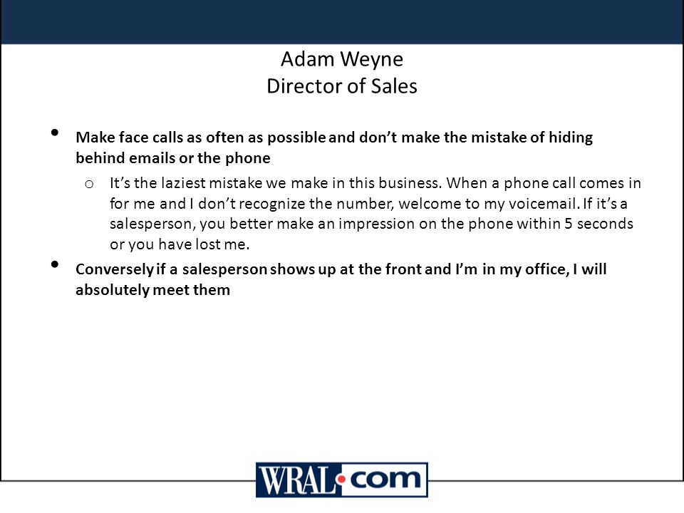 Adam Weyne Director of Sales Make face calls as often as possible and don't make the mistake of hiding behind emails or the phone o It's the laziest mistake we make in this business.