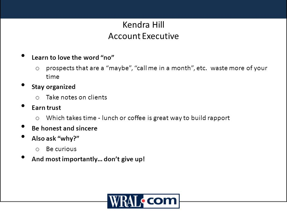 """Kendra Hill Account Executive Learn to love the word """"no"""" o prospects that are a """"maybe"""", """"call me in a month"""", etc. waste more of your time Stay orga"""