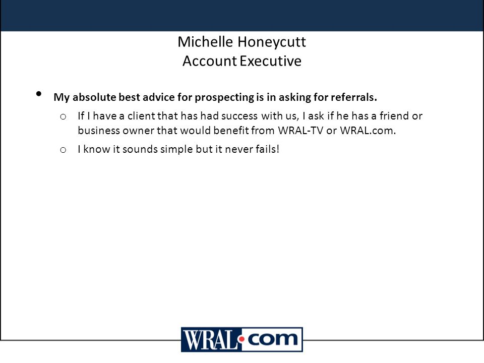 Michelle Honeycutt Account Executive My absolute best advice for prospecting is in asking for referrals.