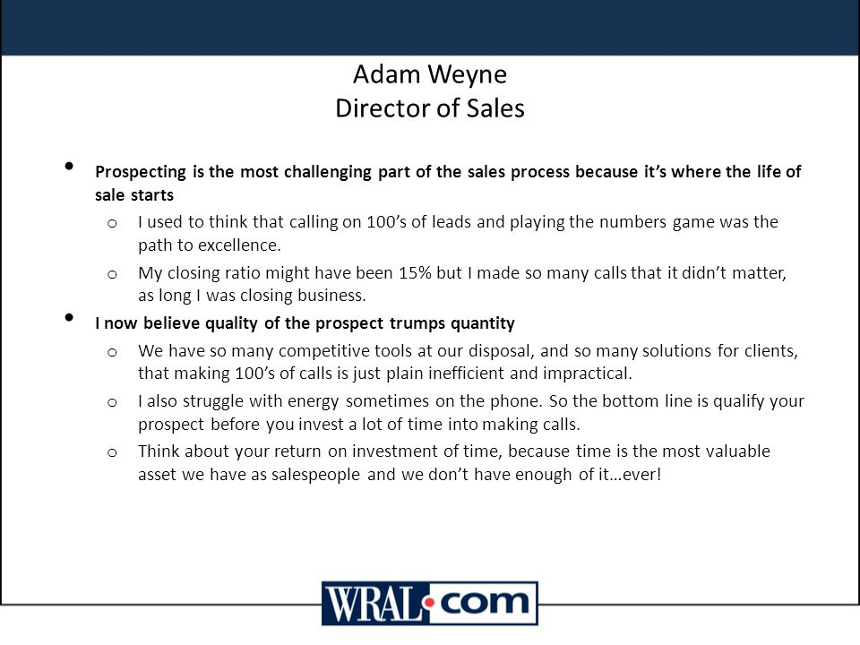 Adam Weyne Director of Sales Prospecting is the most challenging part of the sales process because it's where the life of sale starts o I used to think that calling on 100's of leads and playing the numbers game was the path to excellence.