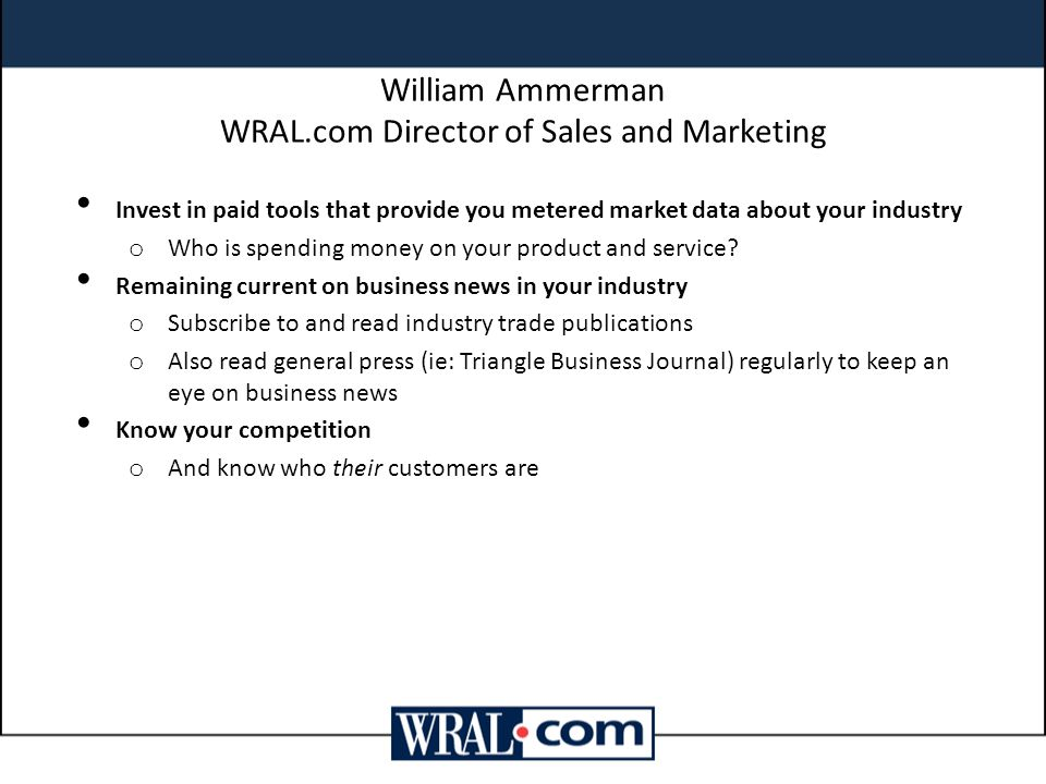 William Ammerman WRAL.com Director of Sales and Marketing Invest in paid tools that provide you metered market data about your industry o Who is spending money on your product and service.