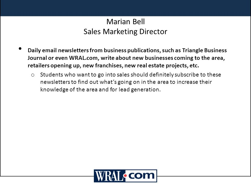 Marian Bell Sales Marketing Director Daily email newsletters from business publications, such as Triangle Business Journal or even WRAL.com, write about new businesses coming to the area, retailers opening up, new franchises, new real estate projects, etc.