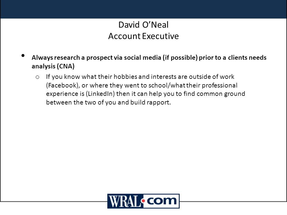 David O'Neal Account Executive Always research a prospect via social media (if possible) prior to a clients needs analysis (CNA) o If you know what th