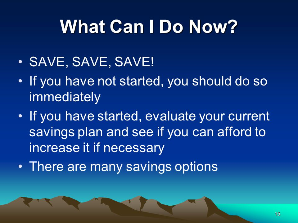 15 What Can I Do Now? SAVE, SAVE, SAVE! If you have not started, you should do so immediately If you have started, evaluate your current savings plan