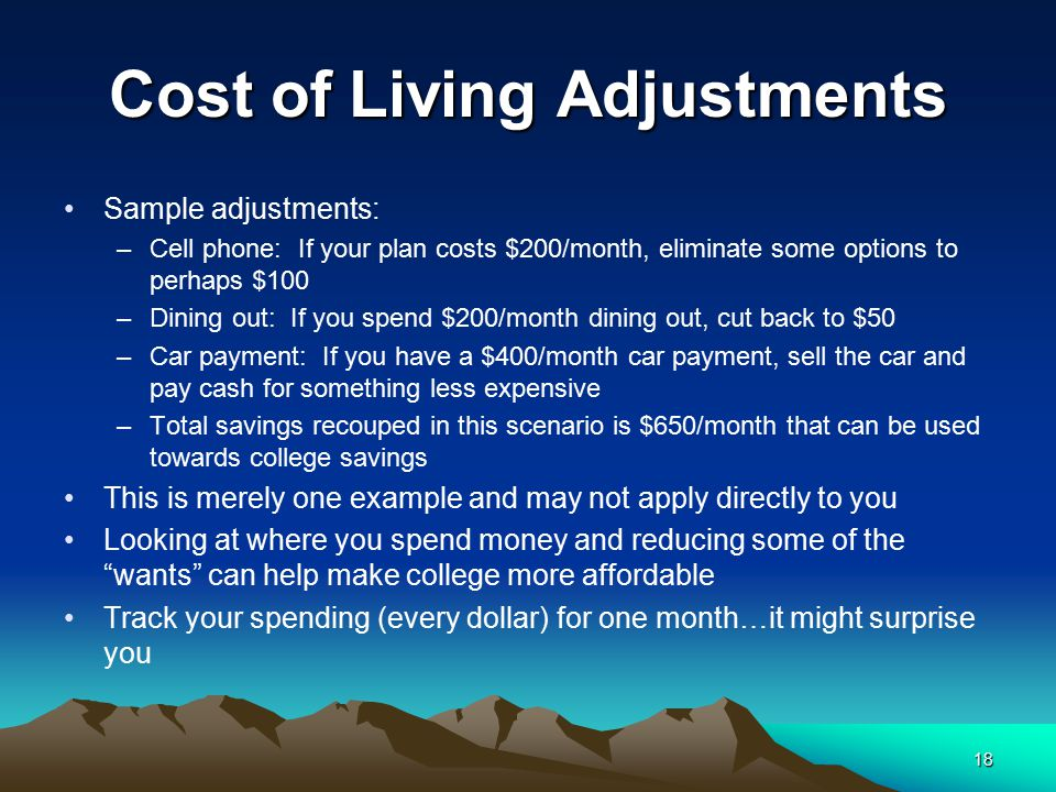 Cost of Living Adjustments Sample adjustments: –Cell phone: If your plan costs $200/month, eliminate some options to perhaps $100 –Dining out: If you