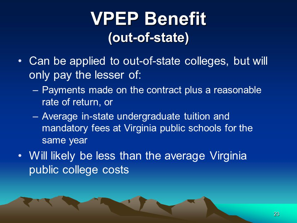 VPEP Benefit (out-of-state) Can be applied to out-of-state colleges, but will only pay the lesser of: –Payments made on the contract plus a reasonable