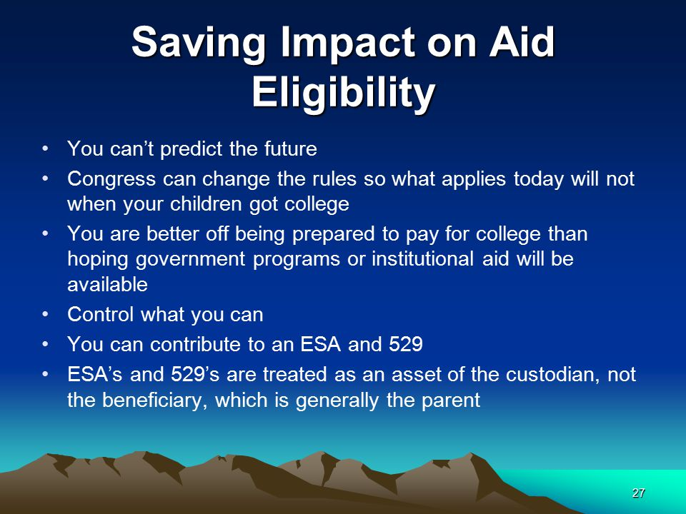 Saving Impact on Aid Eligibility You can't predict the future Congress can change the rules so what applies today will not when your children got coll