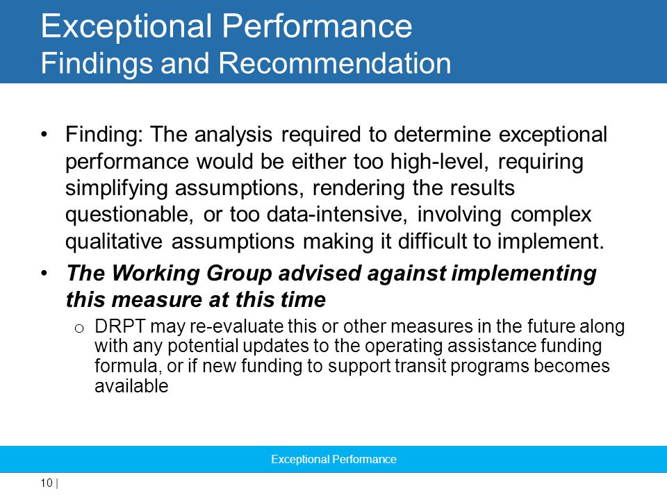 10 | Exceptional Performance Findings and Recommendation Finding: The analysis required to determine exceptional performance would be either too high-level, requiring simplifying assumptions, rendering the results questionable, or too data-intensive, involving complex qualitative assumptions making it difficult to implement.