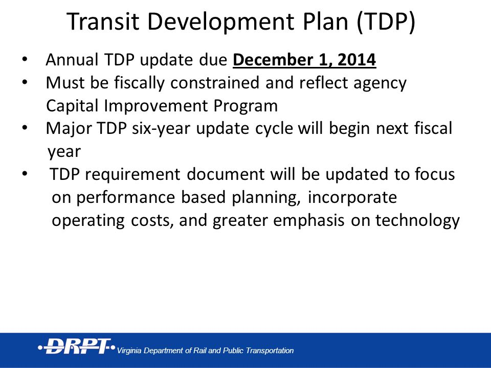 Virginia Department of Rail and Public Transportation Transit Development Plan (TDP) Annual TDP update due December 1, 2014 Must be fiscally constrained and reflect agency Capital Improvement Program Major TDP six-year update cycle will begin next fiscal year TDP requirement document will be updated to focus on performance based planning, incorporate operating costs, and greater emphasis on technology