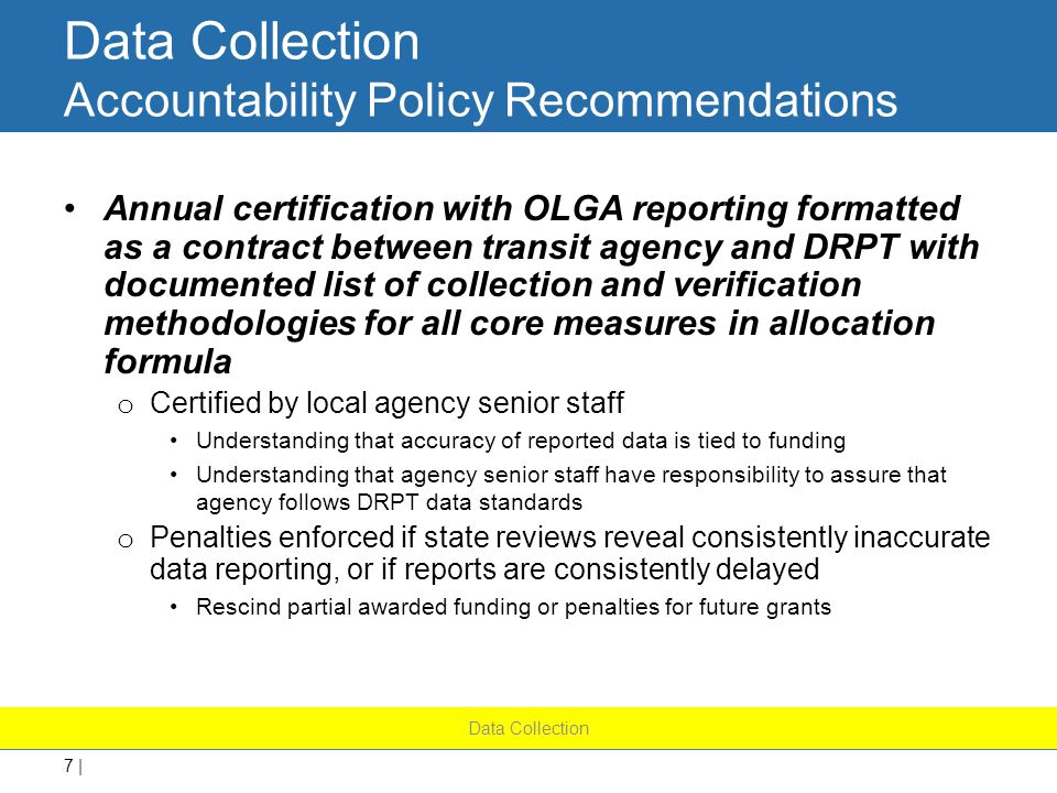 7 | Data Collection Accountability Policy Recommendations Annual certification with OLGA reporting formatted as a contract between transit agency and DRPT with documented list of collection and verification methodologies for all core measures in allocation formula o Certified by local agency senior staff Understanding that accuracy of reported data is tied to funding Understanding that agency senior staff have responsibility to assure that agency follows DRPT data standards o Penalties enforced if state reviews reveal consistently inaccurate data reporting, or if reports are consistently delayed Rescind partial awarded funding or penalties for future grants Data Collection