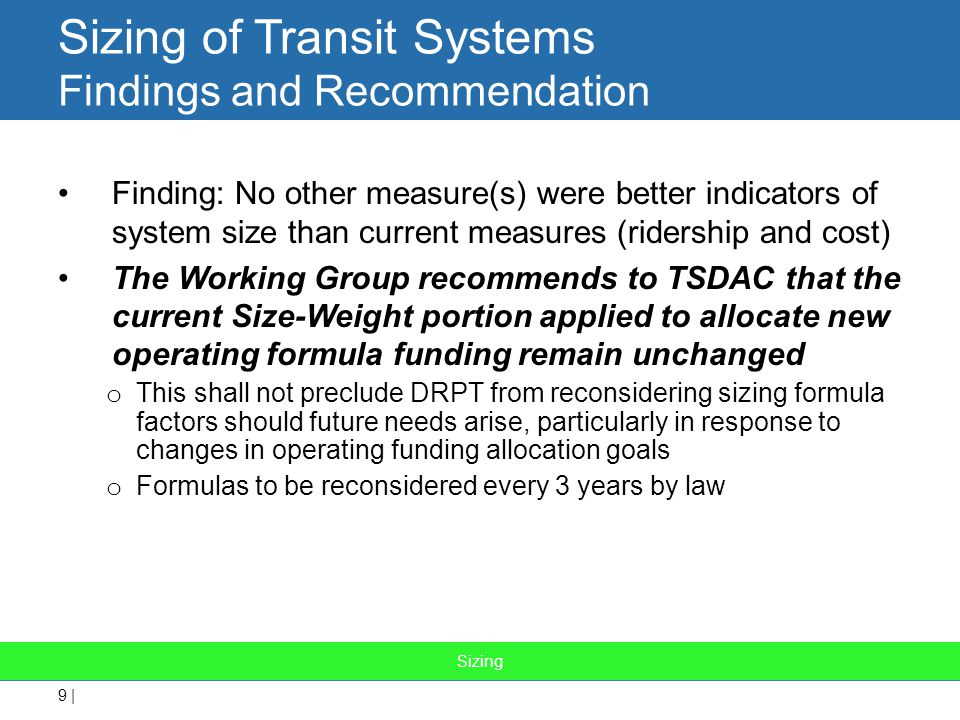 9 | Sizing of Transit Systems Findings and Recommendation Finding: No other measure(s) were better indicators of system size than current measures (ridership and cost) The Working Group recommends to TSDAC that the current Size-Weight portion applied to allocate new operating formula funding remain unchanged o This shall not preclude DRPT from reconsidering sizing formula factors should future needs arise, particularly in response to changes in operating funding allocation goals o Formulas to be reconsidered every 3 years by law Sizing