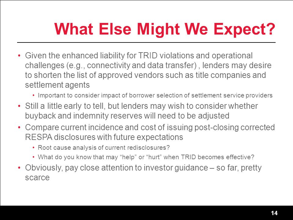 14 What Else Might We Expect? Given the enhanced liability for TRID violations and operational challenges (e.g., connectivity and data transfer), lend