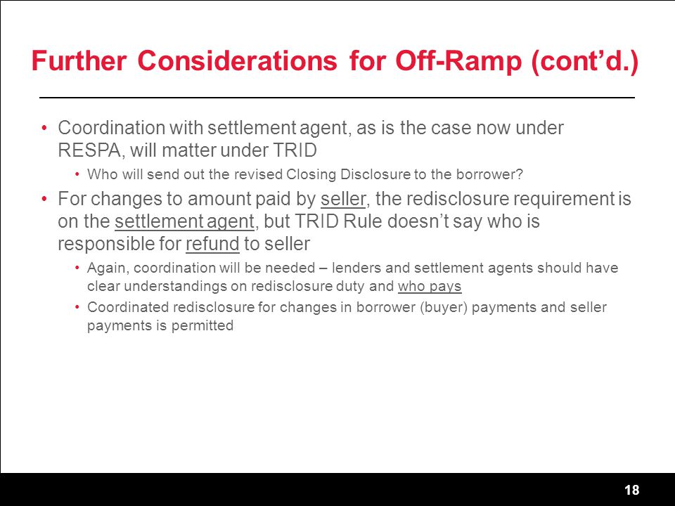 18 Further Considerations for Off-Ramp (cont'd.) Coordination with settlement agent, as is the case now under RESPA, will matter under TRID Who will send out the revised Closing Disclosure to the borrower.