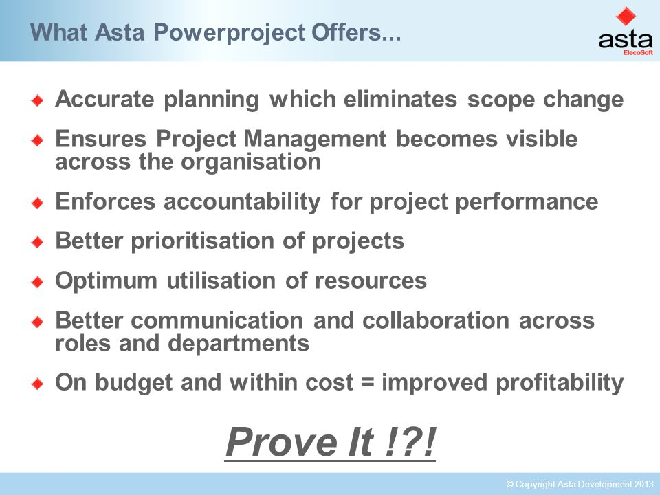 © Copyright Asta Development 2013 Accurate planning which eliminates scope change Ensures Project Management becomes visible across the organisation Enforces accountability for project performance Better prioritisation of projects Optimum utilisation of resources Better communication and collaboration across roles and departments On budget and within cost = improved profitability What Asta Powerproject Offers...