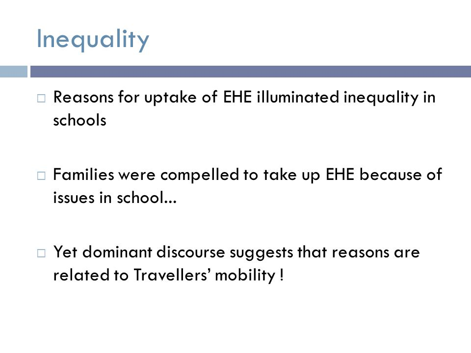 Inequality  Reasons for uptake of EHE illuminated inequality in schools  Families were compelled to take up EHE because of issues in school...
