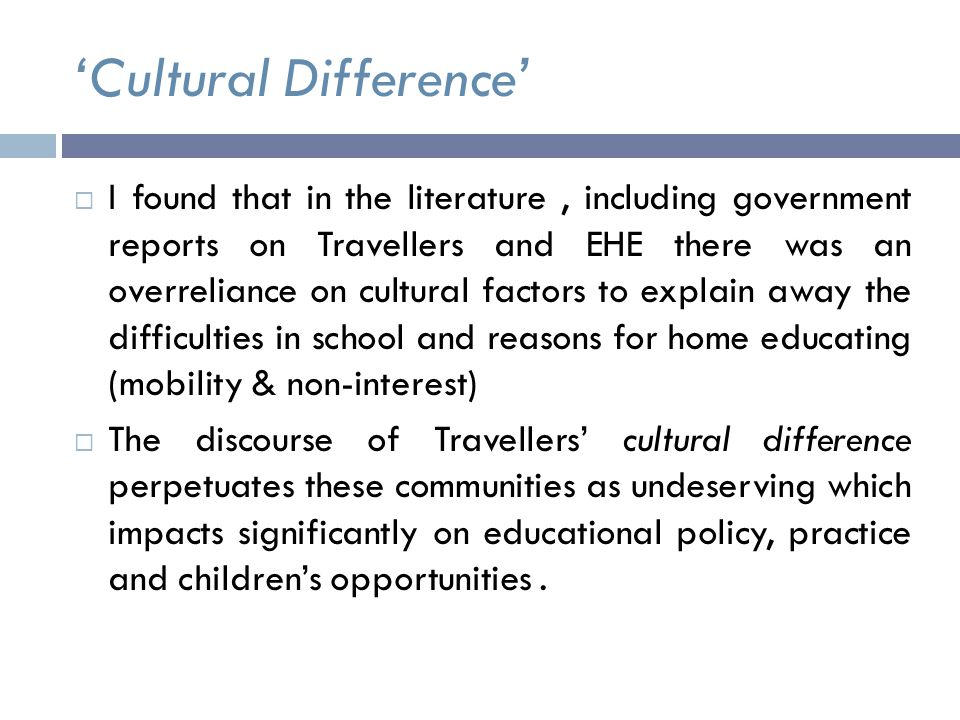 'Cultural Difference'  I found that in the literature, including government reports on Travellers and EHE there was an overreliance on cultural factors to explain away the difficulties in school and reasons for home educating (mobility & non-interest)  The discourse of Travellers' cultural difference perpetuates these communities as undeserving which impacts significantly on educational policy, practice and children's opportunities.