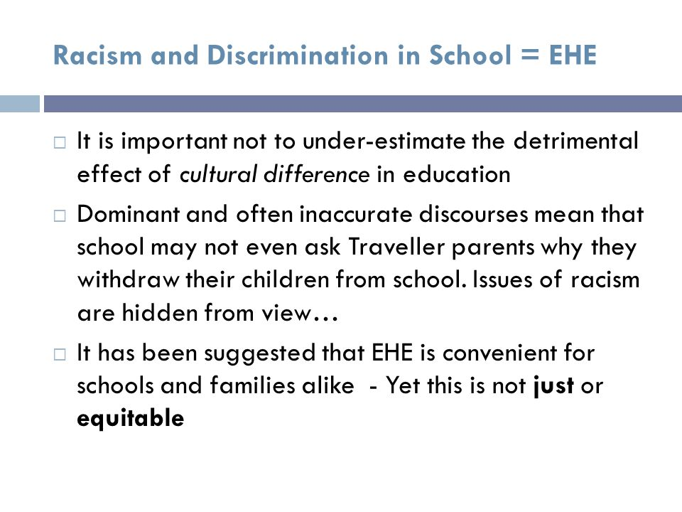 Racism and Discrimination in School = EHE  It is important not to under-estimate the detrimental effect of cultural difference in education  Dominant and often inaccurate discourses mean that school may not even ask Traveller parents why they withdraw their children from school.