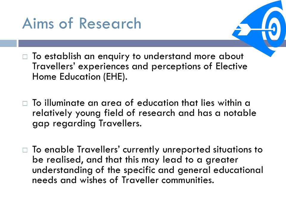 Aims of Research  To establish an enquiry to understand more about Travellers' experiences and perceptions of Elective Home Education (EHE).
