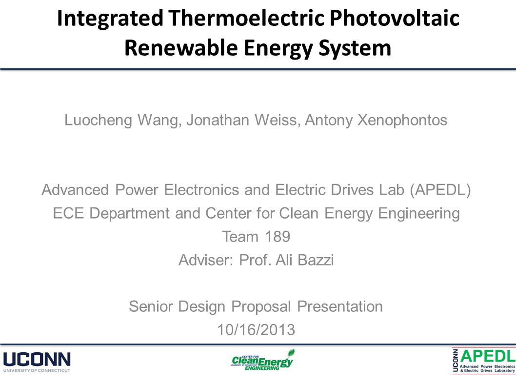 Integrated Thermoelectric Photovoltaic Renewable Energy System Luocheng Wang, Jonathan Weiss, Antony Xenophontos Advanced Power Electronics and Electric Drives Lab (APEDL) ECE Department and Center for Clean Energy Engineering Team 189 Adviser: Prof.