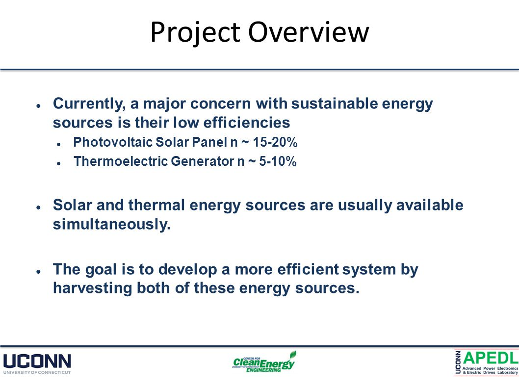 Project Overview Currently, a major concern with sustainable energy sources is their low efficiencies Photovoltaic Solar Panel n ~ 15-20% Thermoelectric Generator n ~ 5-10% Solar and thermal energy sources are usually available simultaneously.