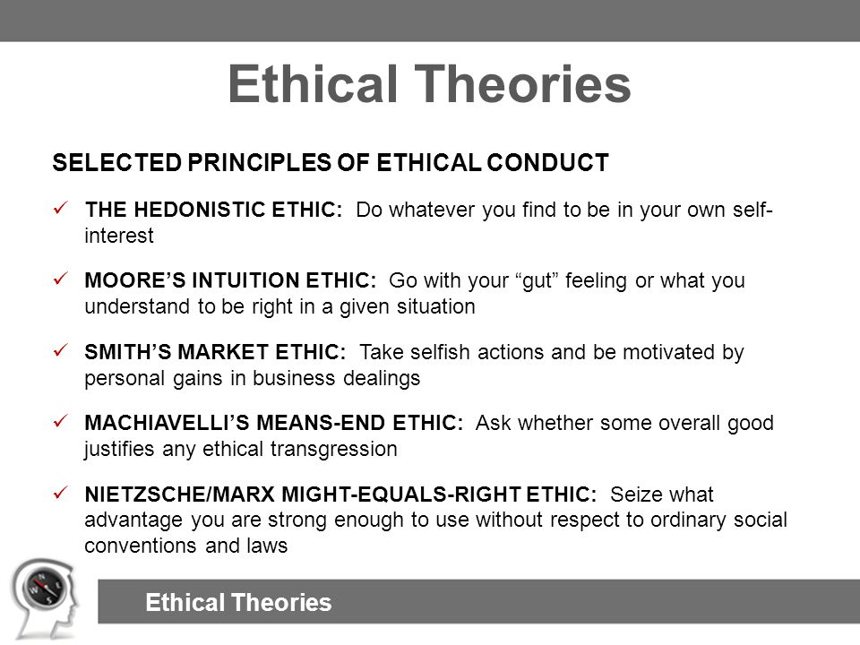 Ethical Theories SELECTED PRINCIPLES OF ETHICAL CONDUCT THE HEDONISTIC ETHIC: Do whatever you find to be in your own self- interest MOORE'S INTUITION