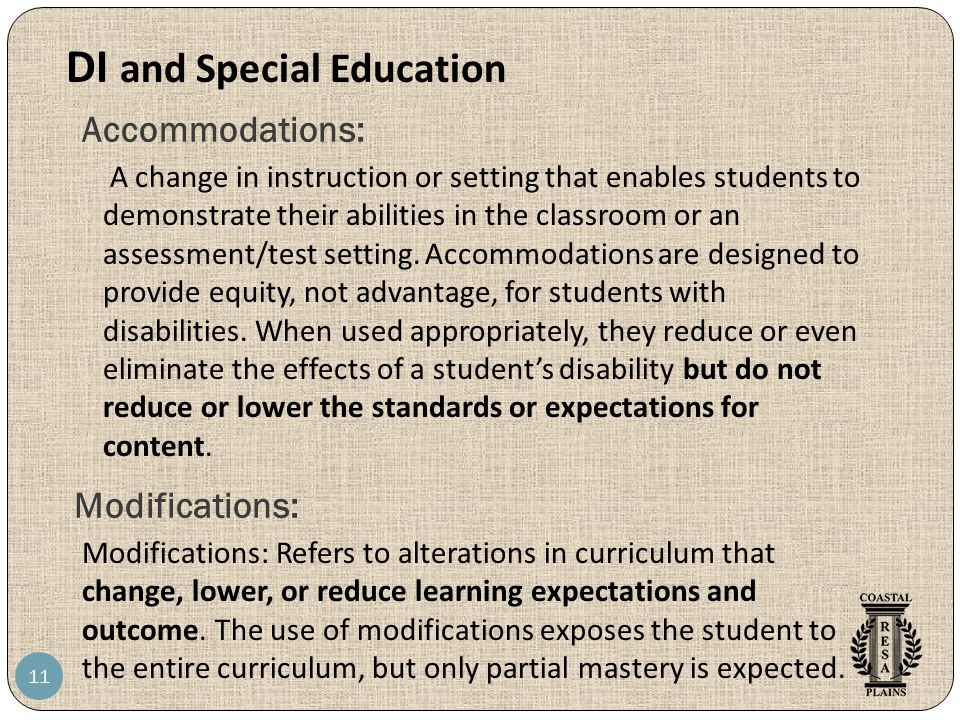 Accommodations: 11 A change in instruction or setting that enables students to demonstrate their abilities in the classroom or an assessment/test setting.