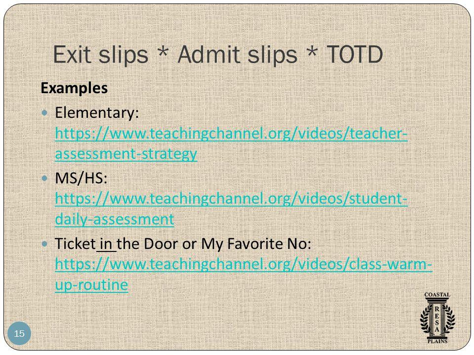 Exit slips * Admit slips * TOTD 15 Examples Elementary: https://www.teachingchannel.org/videos/teacher- assessment-strategy https://www.teachingchannel.org/videos/teacher- assessment-strategy MS/HS: https://www.teachingchannel.org/videos/student- daily-assessment https://www.teachingchannel.org/videos/student- daily-assessment Ticket in the Door or My Favorite No: https://www.teachingchannel.org/videos/class-warm- up-routine https://www.teachingchannel.org/videos/class-warm- up-routine