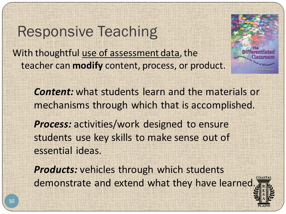 Responsive Teaching 16 With thoughtful use of assessment data, the teacher can modify content, process, or product. Content: what students learn and t
