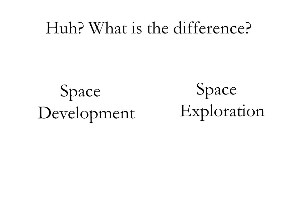 Huh? What is the difference? Space Development Space Exploration