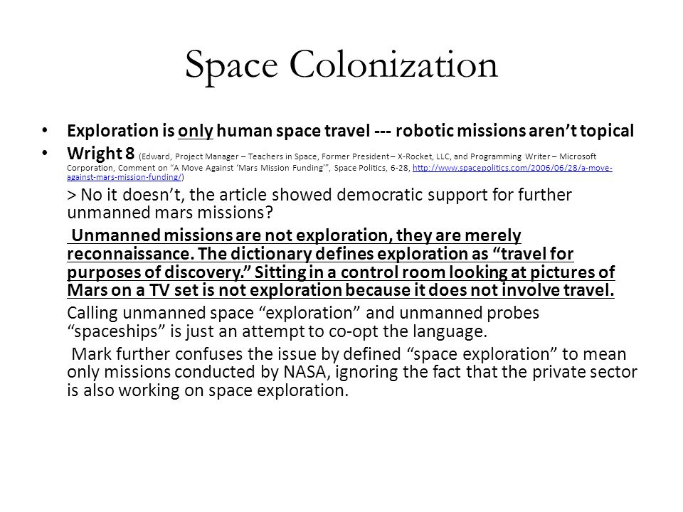 Space Colonization Exploration is only human space travel --- robotic missions aren't topical Wright 8 (Edward, Project Manager – Teachers in Space, Former President – X-Rocket, LLC, and Programming Writer – Microsoft Corporation, Comment on A Move Against 'Mars Mission Funding' , Space Politics, 6-28, http://www.spacepolitics.com/2006/06/28/a-move- against-mars-mission-funding/)http://www.spacepolitics.com/2006/06/28/a-move- against-mars-mission-funding/ > No it doesn't, the article showed democratic support for further unmanned mars missions.