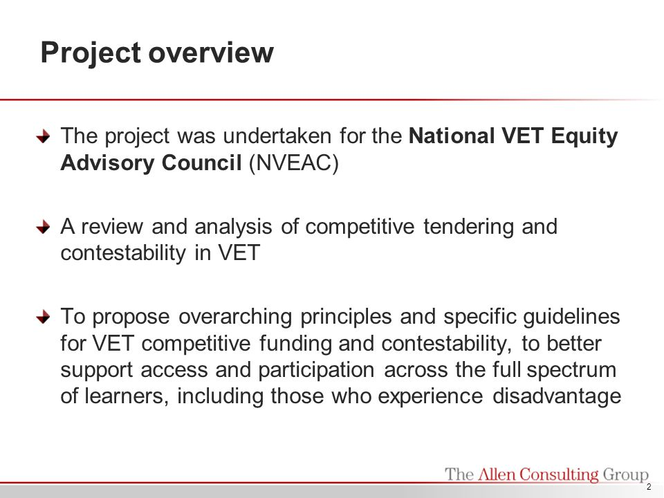 2 Project overview The project was undertaken for the National VET Equity Advisory Council (NVEAC) A review and analysis of competitive tendering and contestability in VET To propose overarching principles and specific guidelines for VET competitive funding and contestability, to better support access and participation across the full spectrum of learners, including those who experience disadvantage