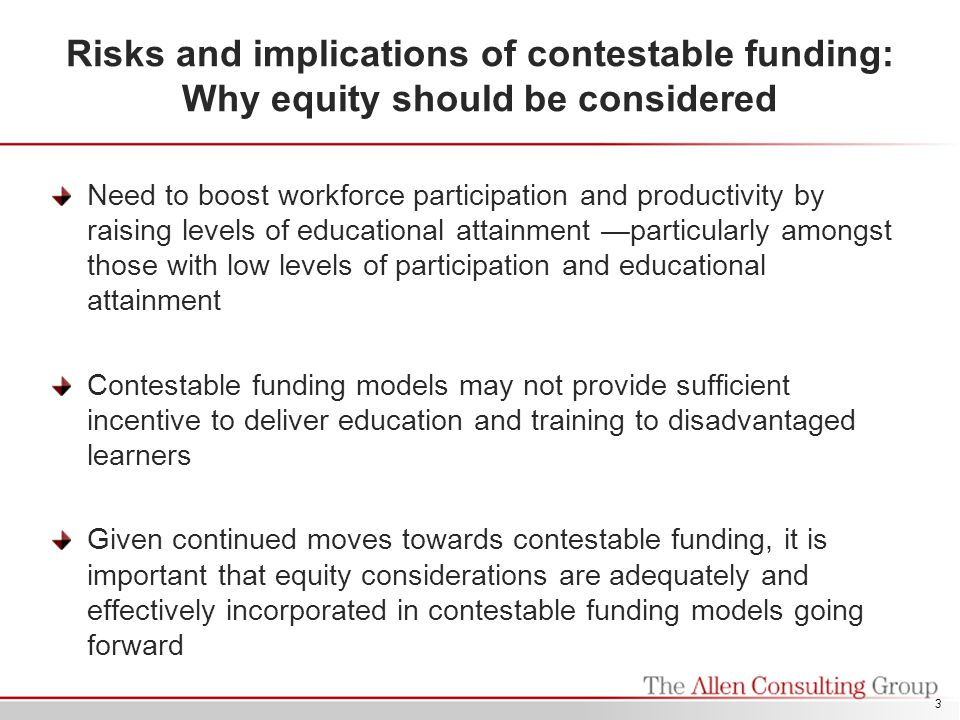 Risks and implications of contestable funding: Why equity should be considered Need to boost workforce participation and productivity by raising levels of educational attainment —particularly amongst those with low levels of participation and educational attainment Contestable funding models may not provide sufficient incentive to deliver education and training to disadvantaged learners Given continued moves towards contestable funding, it is important that equity considerations are adequately and effectively incorporated in contestable funding models going forward 3