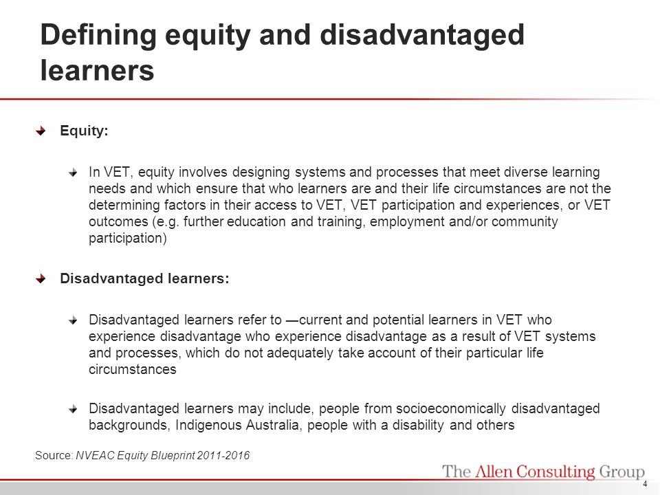 Defining equity and disadvantaged learners Equity: In VET, equity involves designing systems and processes that meet diverse learning needs and which ensure that who learners are and their life circumstances are not the determining factors in their access to VET, VET participation and experiences, or VET outcomes (e.g.