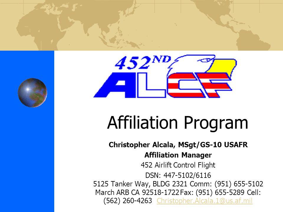 Affiliation Program Christopher Alcala, MSgt/GS-10 USAFR Affiliation Manager 452 Airlift Control Flight DSN: 447-5102/6116 5125 Tanker Way, BLDG 2321 Comm: (951) 655-5102 March ARB CA 92518-1722Fax: (951) 655-5289 Cell: (562) 260-4263 Christopher.Alcala.1@us.af.milChristopher.Alcala.1@us.af.mil
