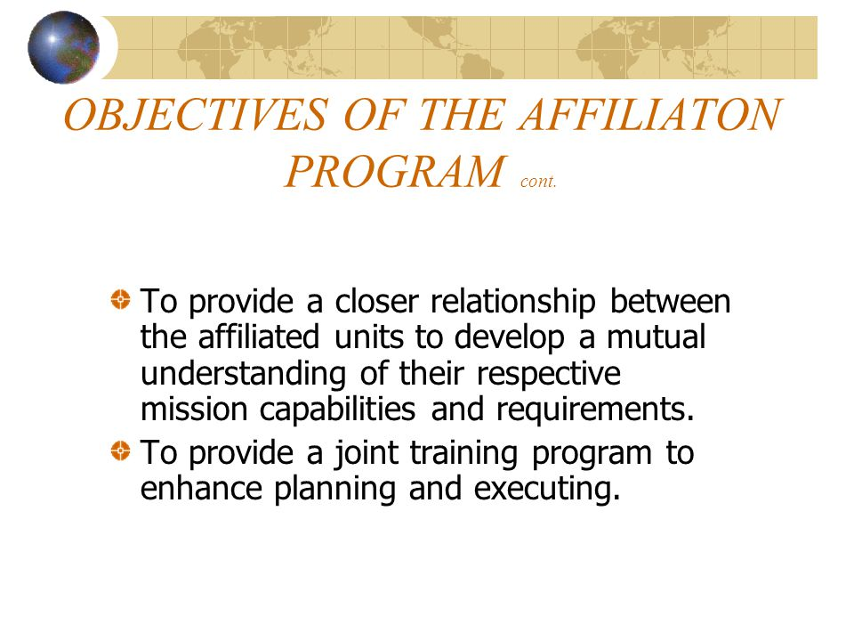 OBJECTIVES OF THE AFFILIATON PROGRAM cont. To provide a closer relationship between the affiliated units to develop a mutual understanding of their re