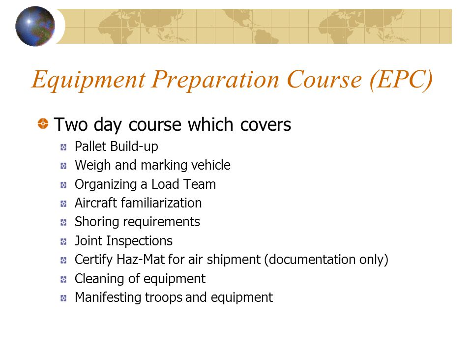 Equipment Preparation Course (EPC) Two day course which covers Pallet Build-up Weigh and marking vehicle Organizing a Load Team Aircraft familiarizati