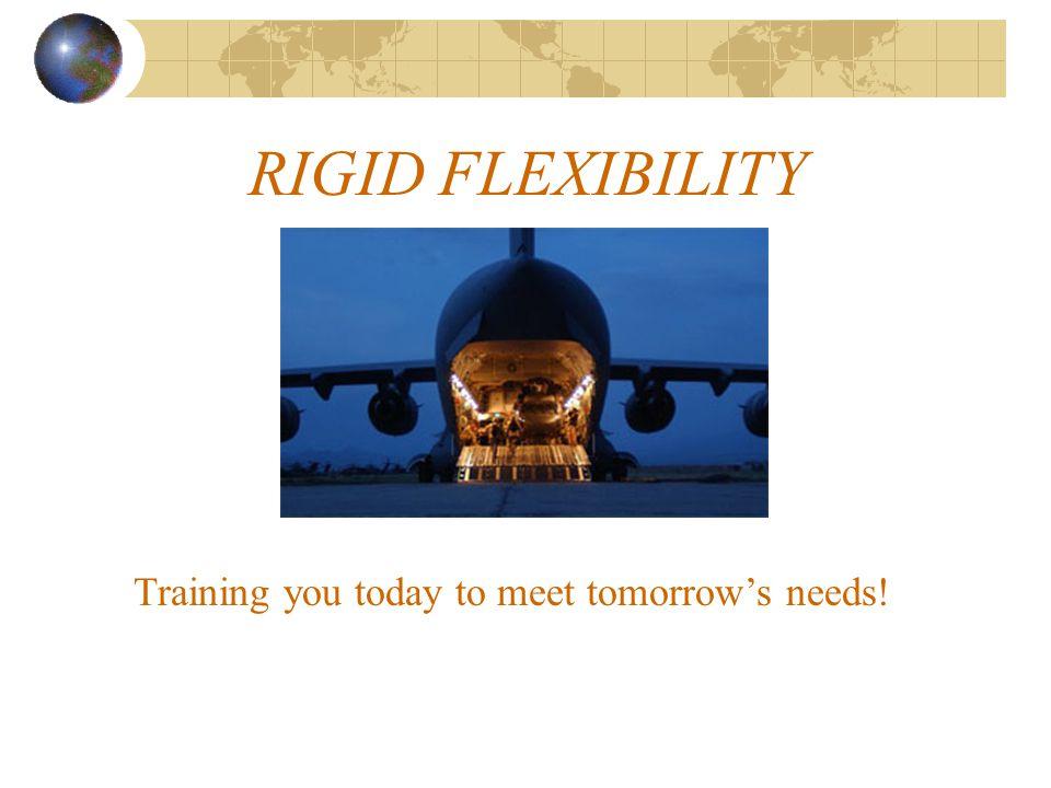 RIGID FLEXIBILITY Training you today to meet tomorrow's needs!