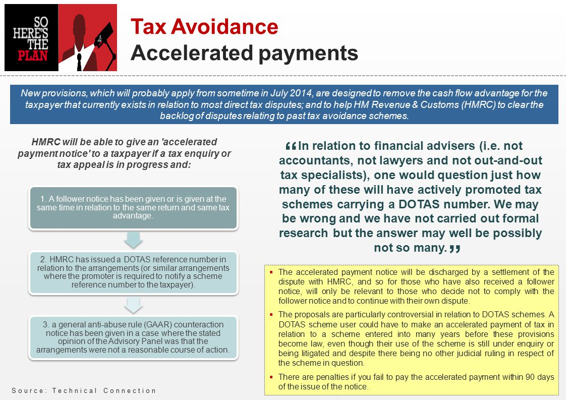 Source: Technical Connection Tax Avoidance Accelerated payments New provisions, which will probably apply from sometime in July 2014, are designed to remove the cash flow advantage for the taxpayer that currently exists in relation to most direct tax disputes; and to help HM Revenue & Customs (HMRC) to clear the backlog of disputes relating to past tax avoidance schemes.