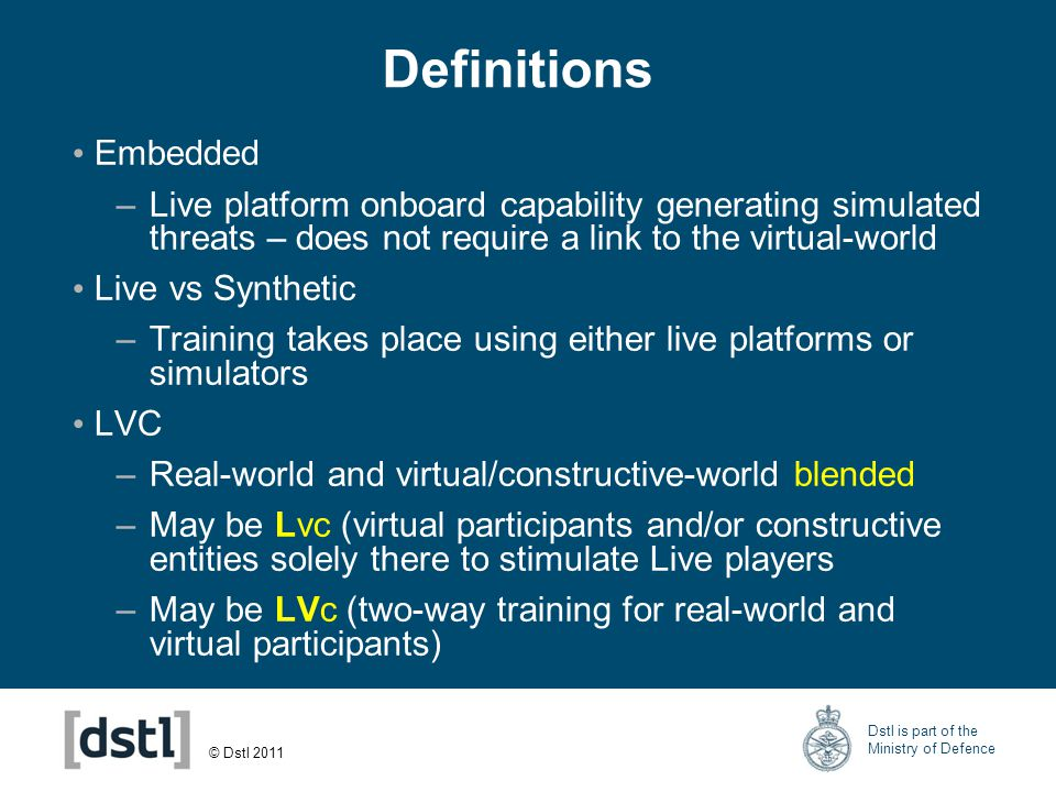 © Dstl 2011 Dstl is part of the Ministry of Defence Training High Level Operational Analysis Aim to: –Understand the training system and –Assess most cost effective LVC mix for training activities –Across the services.