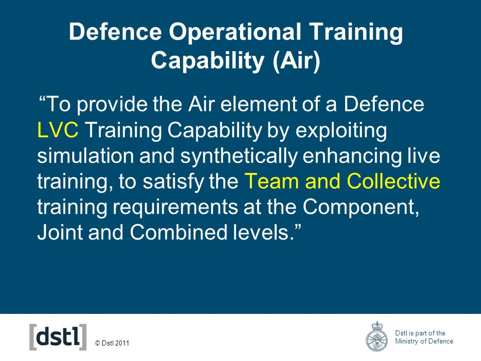 © Dstl 2011 Dstl is part of the Ministry of Defence Live/Synthetic Trends Future Simulator Based Training Live Training Simulated Effects Live Training Past Now