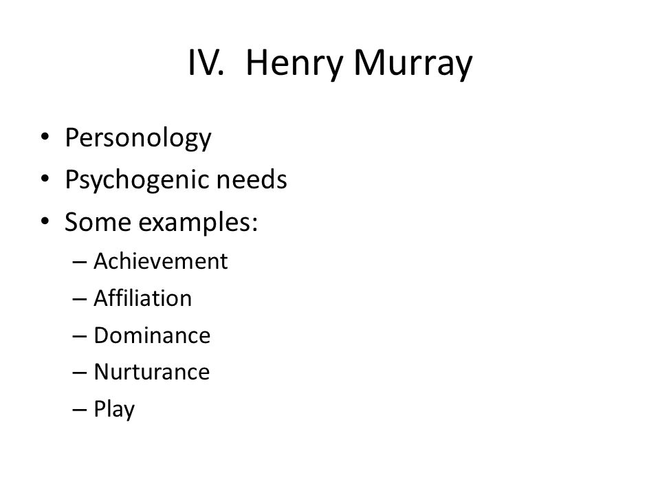 IV. Henry Murray Personology Psychogenic needs Some examples: – Achievement – Affiliation – Dominance – Nurturance – Play