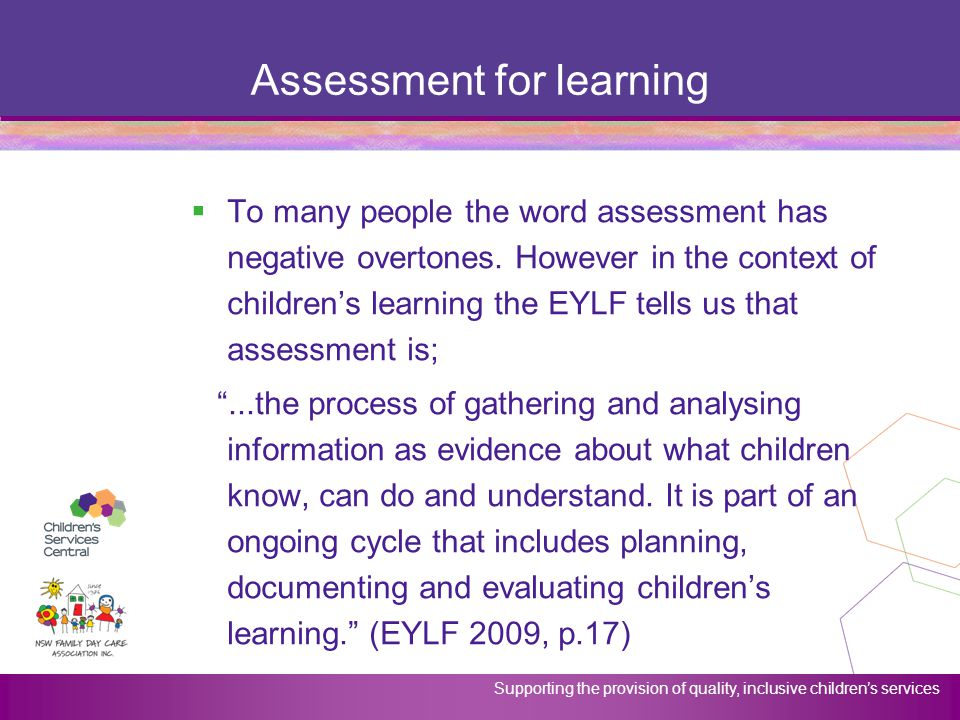 Supporting the provision of quality, inclusive children's services Assessment for learning  To many people the word assessment has negative overtones
