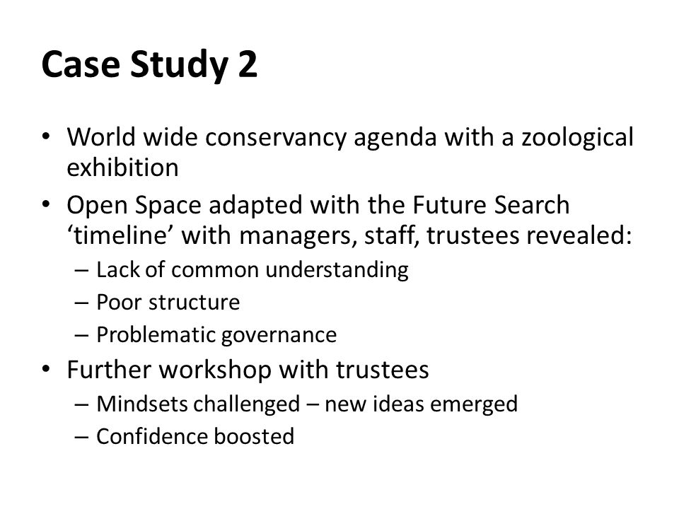 Case Study 2 World wide conservancy agenda with a zoological exhibition Open Space adapted with the Future Search 'timeline' with managers, staff, trustees revealed: – Lack of common understanding – Poor structure – Problematic governance Further workshop with trustees – Mindsets challenged – new ideas emerged – Confidence boosted